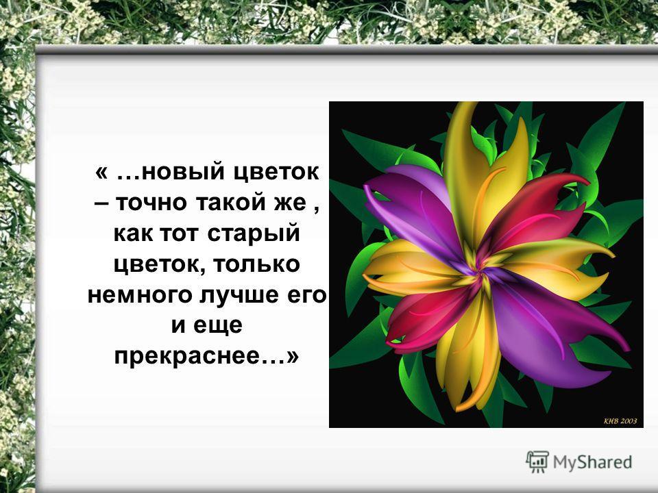 « …новый цветок – точно такой же, как тот старый цветок, только немного лучше его и еще прекраснее…»
