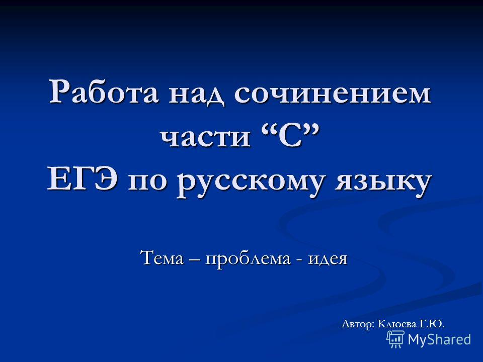 Работа над сочинением части С ЕГЭ по русскому языку Тема – проблема - идея Тема – проблема - идея Автор: Клюева Г.Ю.