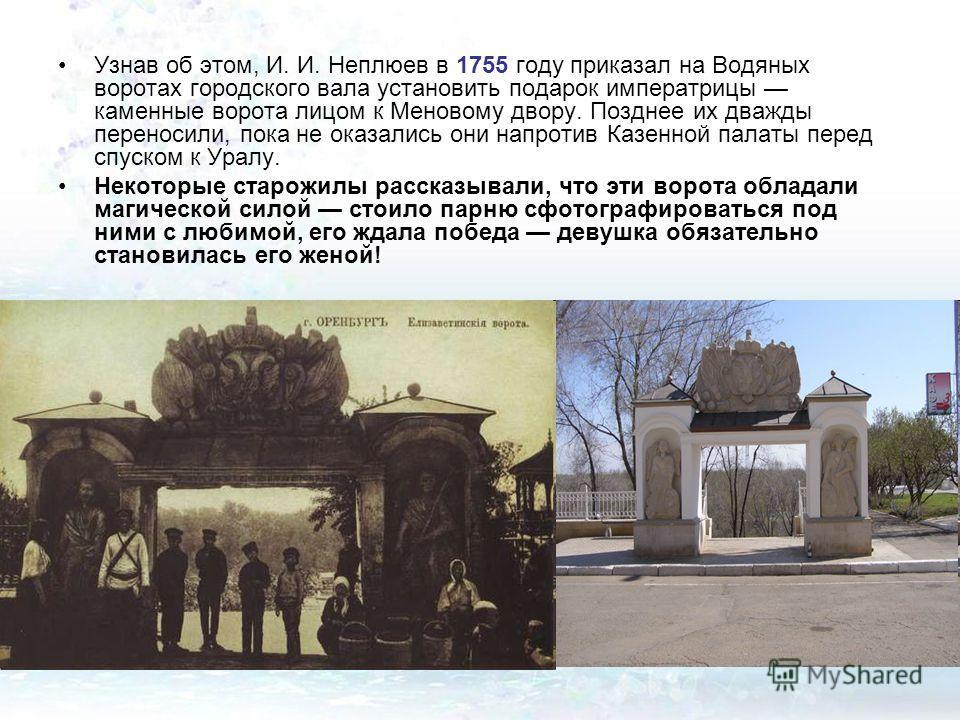 Узнав об этом, И. И. Неплюев в 1755 году приказал на Водяных воротах городского вала установить подарок императрицы каменные ворота лицом к Меновому двору. Позднее их дважды переносили, пока не оказались они напротив Казенной палаты перед спуском к У