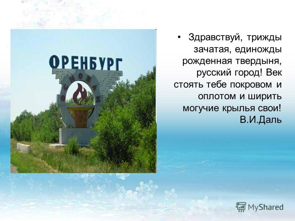 Здравствуй, трижды зачатая, единожды рожденная твердыня, русский город! Век стоять тебе покровом и оплотом и ширить могучие крылья свои! В.И.Даль