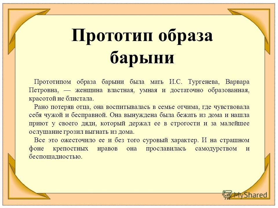 Прототип образа барыни Прототипом образа барыни была мать И.С. Тургенева, Варвара Петровна, женщина властная, умная и достаточно образованная, красотой не блистала. Рано потеряв отца, она воспитывалась в семье отчима, где чувствовала себя чужой и бес