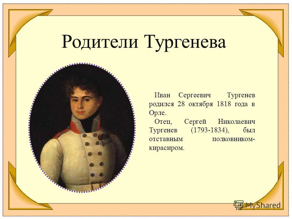 Родители Тургенева Иван Сергеевич Тургенев родился 28 октября 1818 года в Орле. Отец, Сергей Николаевич Тургенев (1793-1834), был отставным полковником- кирасиром.