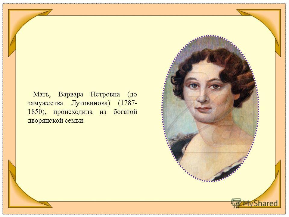 Мать, Варвара Петровна (до замужества Лутовинова) (1787- 1850), происходила из богатой дворянской семьи.