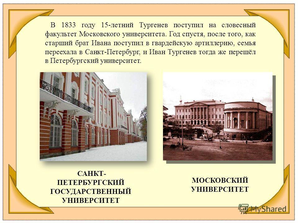 В 1833 году 15-летний Тургенев поступил на словесный факультет Московского университета. Год спустя, после того, как старший брат Ивана поступил в гвардейскую артиллерию, семья переехала в Санкт-Петербург, и Иван Тургенев тогда же перешёл в Петербург