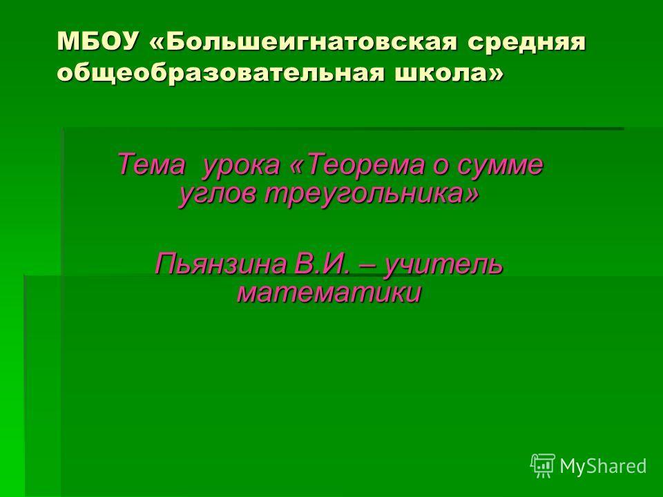МБОУ «Большеигнатовская средняя общеобразовательная школа» Тема урока «Теорема о сумме углов треугольника» Пьянзина В.И. – учитель математики