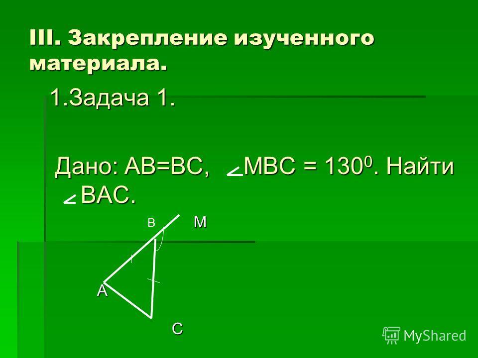 III. Закрепление изученного материала. 1.Задача 1. Дано: AB=BC, MBC = 130 0. Найти BAC. Дано: AB=BC, MBC = 130 0. Найти BAC. M A C В