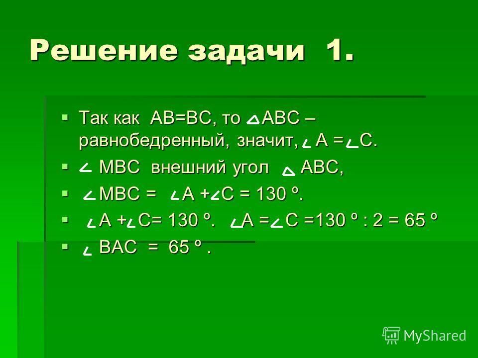 Решение задачи 1. Так как АВ=ВС, то АВС – равнобедренный, значит, А = С. Так как АВ=ВС, то АВС – равнобедренный, значит, А = С. МВС внешний угол АВС, МВС внешний угол АВС, МВС = А + С = 130 º. МВС = А + С = 130 º. А + С= 130 º. А = С =130 º : 2 = 65