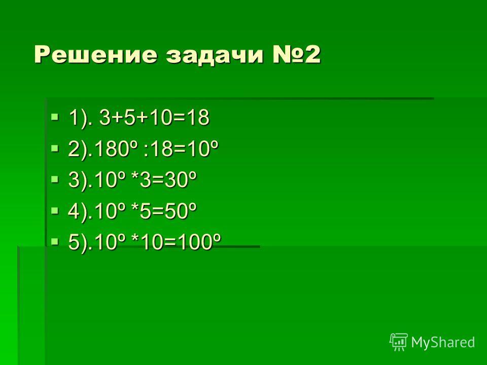 Решение задачи 2 1). 3+5+10=18 1). 3+5+10=18 2).180º :18=10º 2).180º :18=10º 3).10º *3=30º 3).10º *3=30º 4).10º *5=50º 4).10º *5=50º 5).10º *10=100º 5).10º *10=100º