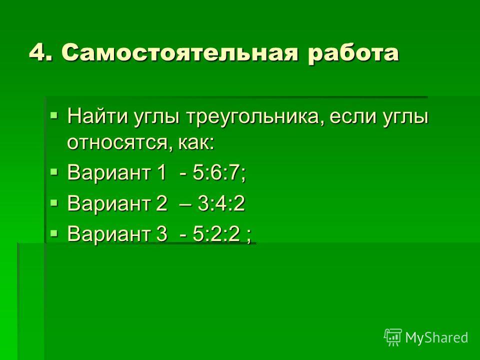 4. Самостоятельная работа Найти углы треугольника, если углы относятся, как: Найти углы треугольника, если углы относятся, как: Вариант 1 - 5:6:7; Вариант 1 - 5:6:7; Вариант 2 – 3:4:2 Вариант 2 – 3:4:2 Вариант 3 - 5:2:2 ; Вариант 3 - 5:2:2 ;