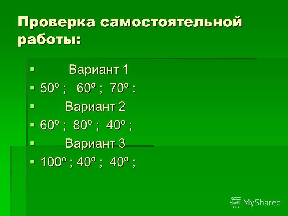 Проверка самостоятельной работы: Вариант 1 Вариант 1 50º ; 60º ; 70º : 50º ; 60º ; 70º : Вариант 2 Вариант 2 60º ; 80º ; 40º ; 60º ; 80º ; 40º ; Вариант 3 Вариант 3 100º ; 40º ; 40º ; 100º ; 40º ; 40º ;
