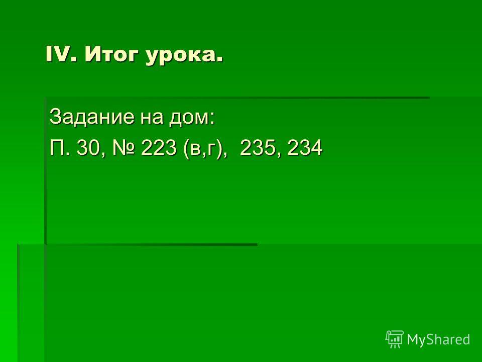 IV. Итог урока. Задание на дом: П. 30, 223 (в,г), 235, 234