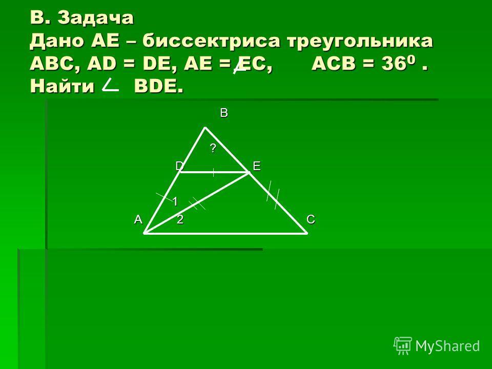 В. Задача Дано AE – биссектриса треугольника ABC, AD = DE, AE = EC, ACB = 36 0. Найти BDE. B ? D E D E 1 А 2 C А 2 C