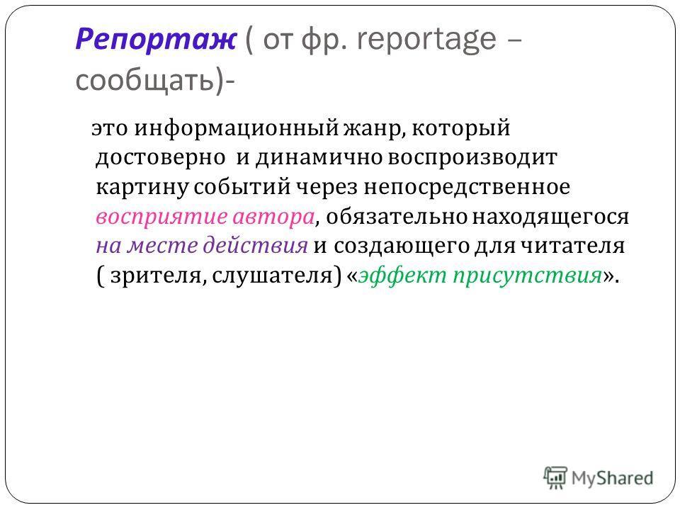 Репортаж ( от фр. reportage – сообщать )- это информационный жанр, который достоверно и динамично воспроизводит картину событий через непосредственное восприятие автора, обязательно находящегося на месте действия и создающего для читателя ( зрителя,