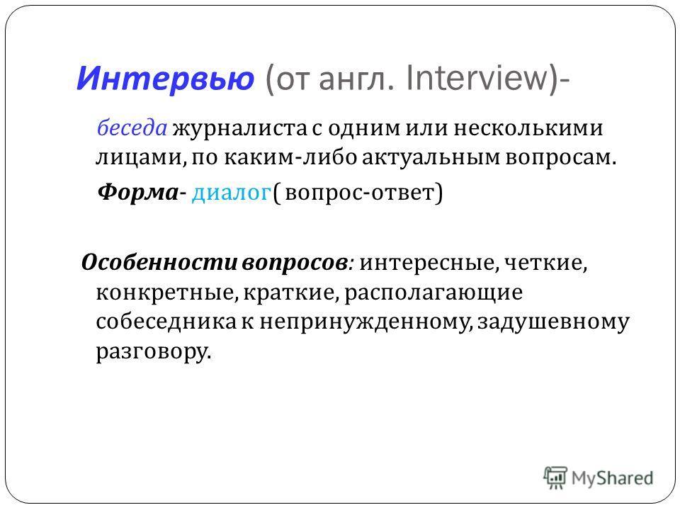 Интервью ( от англ. Interview)- беседа журналиста с одним или несколькими лицами, по каким - либо актуальным вопросам. Форма - диалог ( вопрос - ответ ) Особенности вопросов : интересные, четкие, конкретные, краткие, располагающие собеседника к непри