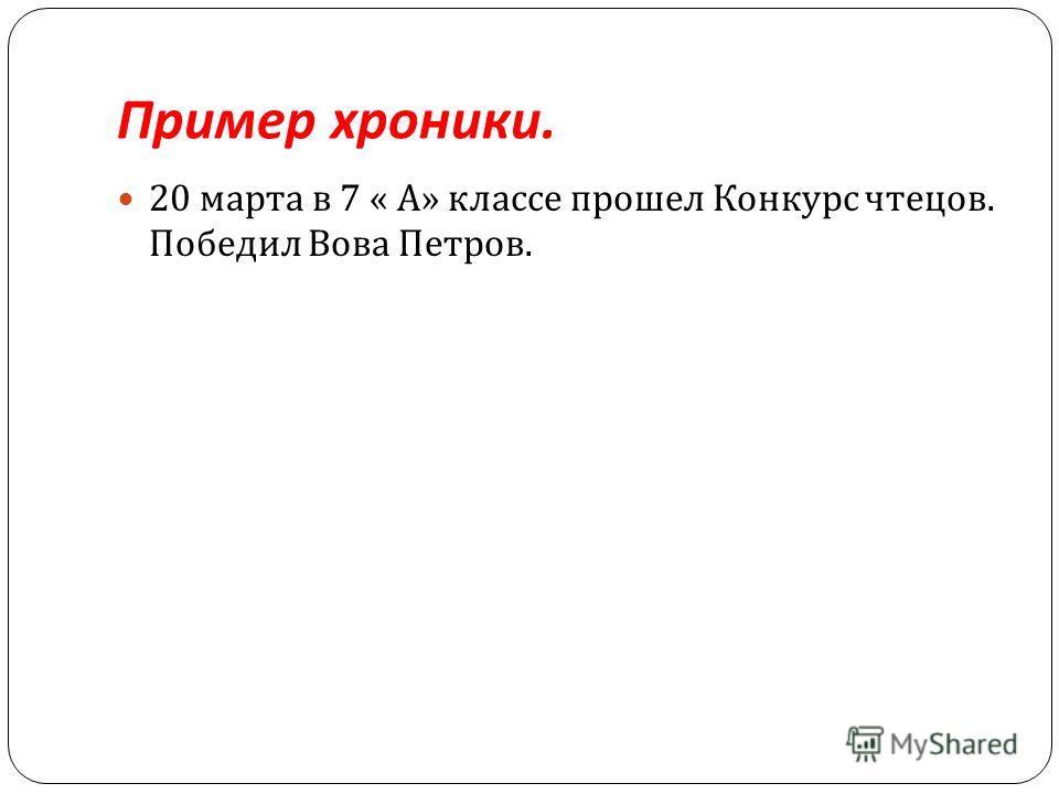 Пример хроники. 20 марта в 7 « А » классе прошел Конкурс чтецов. Победил Вова Петров.