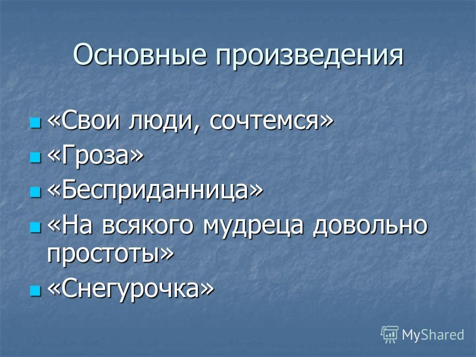 Основные произведения «Свои люди, сочтемся» «Свои люди, сочтемся» «Гроза» «Гроза» «Бесприданница» «Бесприданница» «На всякого мудреца довольно простоты» «На всякого мудреца довольно простоты» «Снегурочка» «Снегурочка»