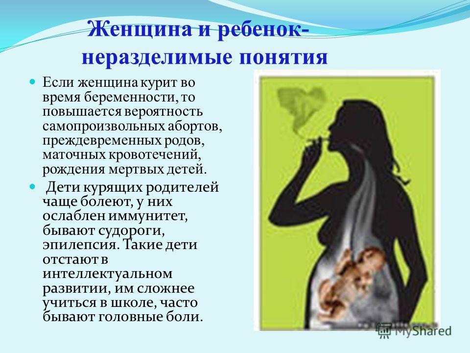Если женщина курит во время беременности, то повышается вероятность самопроизвольных абортов, преждевременных родов, маточных кровотечений, рождения мертвых детей. Дети курящих родителей чаще болеют, у них ослаблен иммунитет, бывают судороги, эпилепс