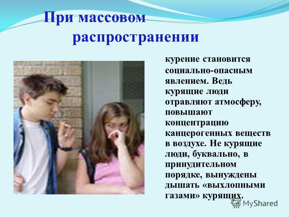 При массовом распространении курение становится социально-опасным явлением. Ведь курящие люди отравляют атмосферу, повышают концентрацию канцерогенных веществ в воздухе. Не курящие люди, буквально, в принудительном порядке, вынуждены дышать «выхлопны
