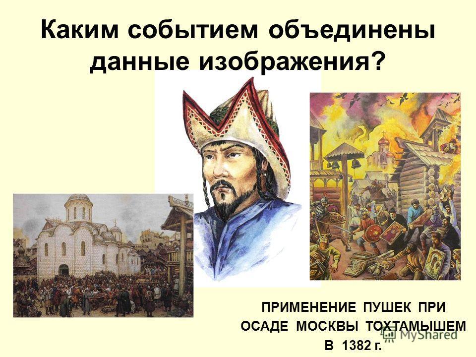 ПРИМЕНЕНИЕ ПУШЕК ПРИ ОСАДЕ МОСКВЫ ТОХТАМЫШЕМ В 1382 г.