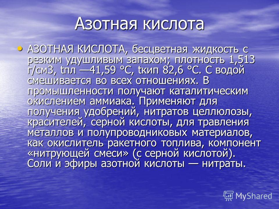 Азотная кислота АЗОТНАЯ КИСЛОТА, бесцветная жидкость с резким удушливым запахом; плотность 1,513 г/см3, tпл 41,59 °C, tкип 82,6 °C. С водой смешивается во всех отношениях. В промышленности получают каталитическим окислением аммиака. Применяют для пол