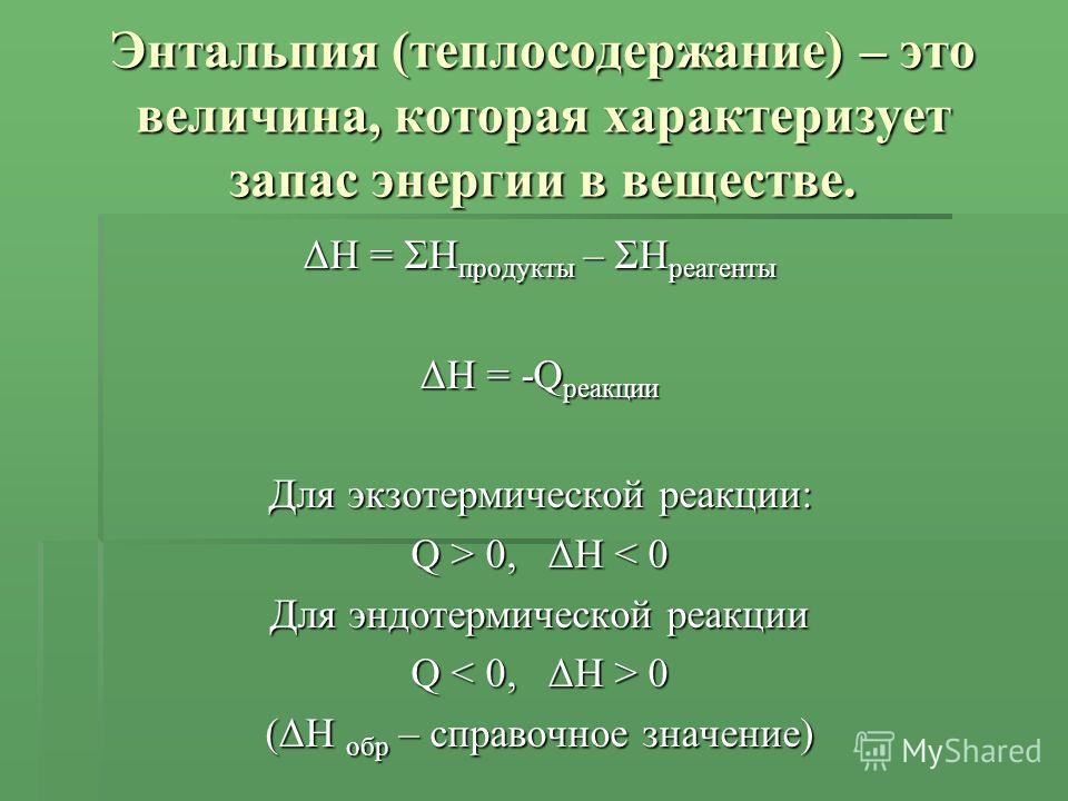 Энтальпия (теплосодержание) – это величина, которая характеризует запас энергии в веществе. ΔH = ΣH продукты – ΣH реагенты ΔH = -Q реакции Для экзотермической реакции: Q > 0, ΔH 0, ΔH < 0 Для эндотермической реакции Q 0 (ΔH обр – справочное значение)
