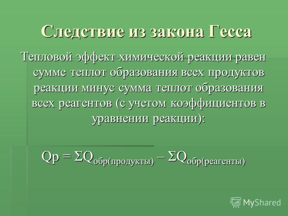 Следствие из закона Гесса Тепловой эффект химической реакции равен сумме теплот образования всех продуктов реакции минус сумма теплот образования всех реагентов (с учетом коэффициентов в уравнении реакции): Qр = ΣQ обр(продукты) – ΣQ обр(реагенты)