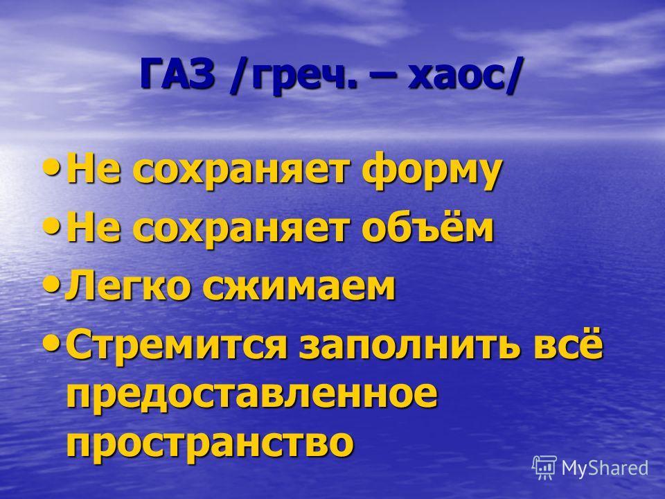 ГАЗ /греч. – хаос/ Не сохраняет форму Не сохраняет объём Легко сжимаем Стремится заполнить всё предоставленное пространство