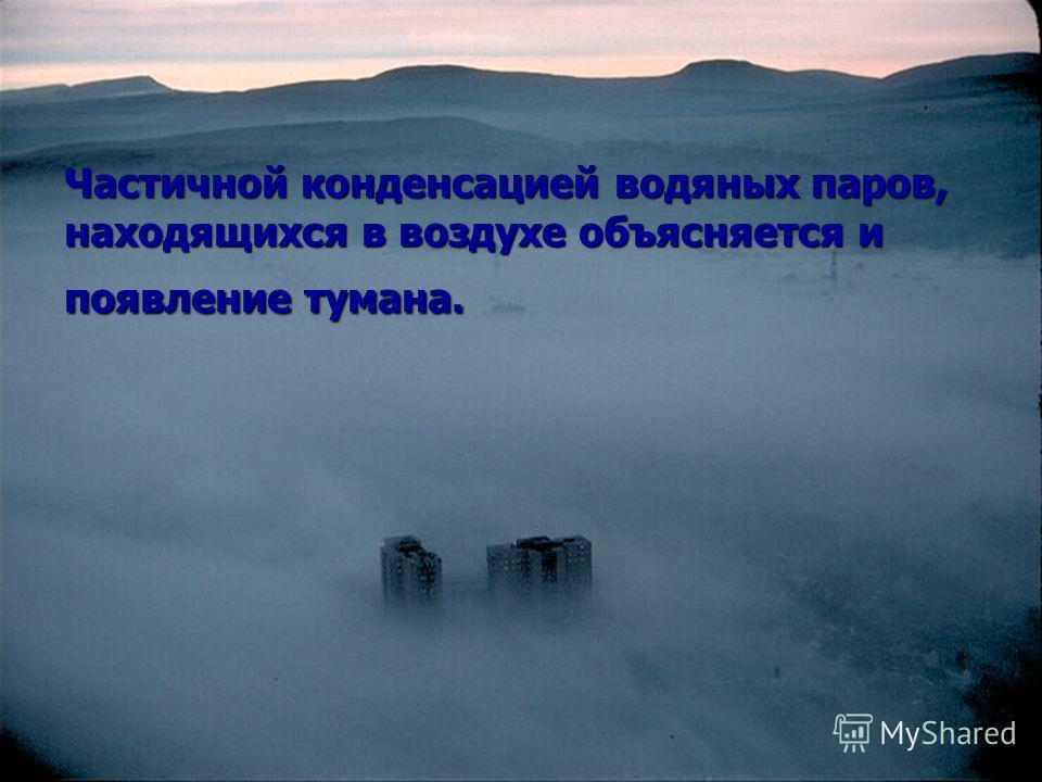 Частичной конденсацией водяных паров, находящихся в воздухе объясняется и появление тумана.
