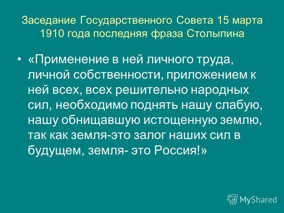 Заседание Государственного Совета 15 марта 1910 года последняя фраза Столыпина «Применение в ней личного труда, личной собственности, приложением к ней всех, всех решительно народных сил, необходимо поднять нашу слабую, нашу обнищавшую истощенную зем