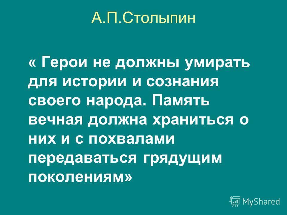 А.П.Столыпин « Герои не должны умирать для истории и сознания своего народа. Память вечная должна храниться о них и с похвалами передаваться грядущим поколениям»