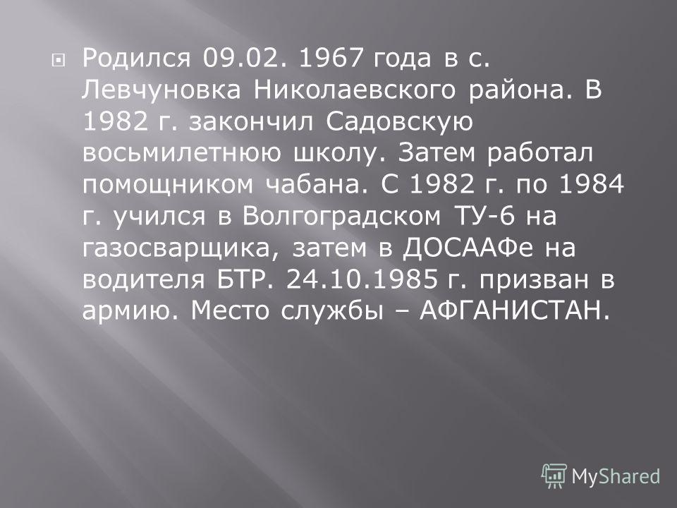 Родился 09.02. 1967 года в с. Левчуновка Николаевского района. В 1982 г. закончил Садовскую восьмилетнюю школу. Затем работал помощником чабана. С 1982 г. по 1984 г. учился в Волгоградском ТУ-6 на газосварщика, затем в ДОСААФе на водителя БТР. 24.10.