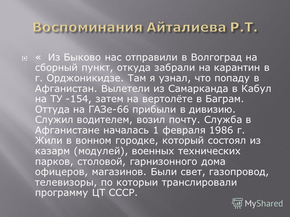 « Из Быково нас отправили в Волгоград на сборный пункт, откуда забрали на карантин в г. Орджоникидзе. Там я узнал, что попаду в Афганистан. Вылетели из Самарканда в Кабул на ТУ -154, затем на вертолёте в Баграм. Оттуда на ГАЗе-66 прибыли в дивизию. С