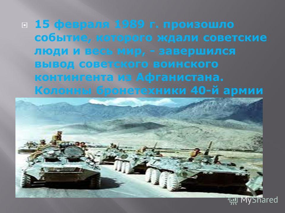15 февраля 1989 г. произошло событие, которого ждали советские люди и весь мир, - завершился вывод советского воинского контингента из Афганистана. Колонны бронетехники 40-й армии по мосту Пяндж катили домой.