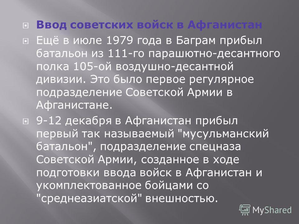 Ввод советских войск в Афганистан Ещё в июле 1979 года в Баграм прибыл батальон из 111-го парашютно-десантного полка 105-ой воздушно-десантной дивизии. Это было первое регулярное подразделение Советской Армии в Афганистане. 9-12 декабря в Афганистан