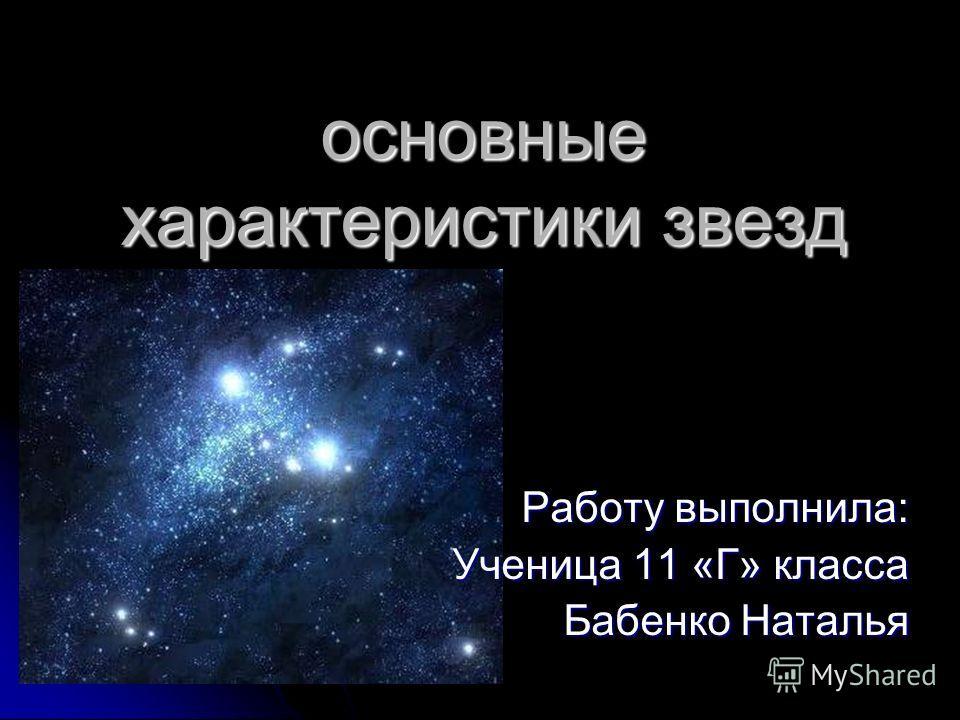 основные характеристики звезд Работу выполнила: Ученица 11 «Г» класса Ученица 11 «Г» класса Бабенко Наталья