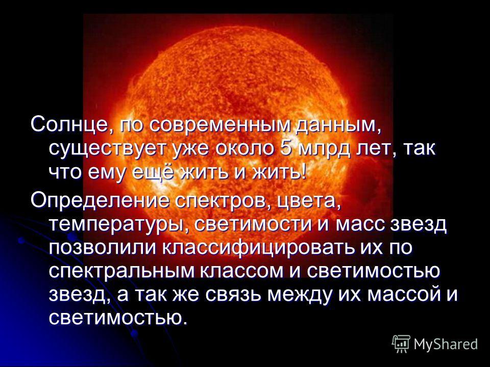 Солнце, по современным данным, существует уже около 5 млрд лет, так что ему ещё жить и жить! Определение спектров, цвета, температуры, светимости и масс звезд позволили классифицировать их по спектральным классом и светимостью звезд, а так же связь м