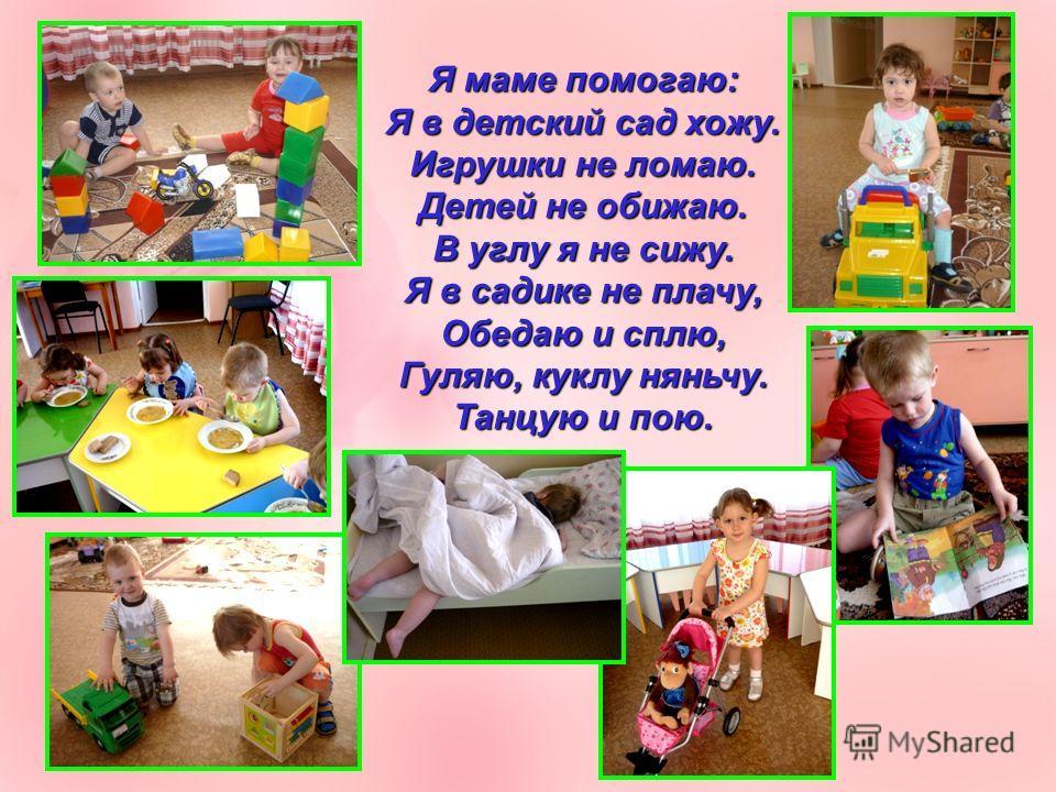 Я маме помогаю: Я в детский сад хожу. Игрушки не ломаю. Детей не обижаю. В углу я не сижу. Я в садике не плачу, Обедаю и сплю, Гуляю, куклу няньчу. Танцую и пою.