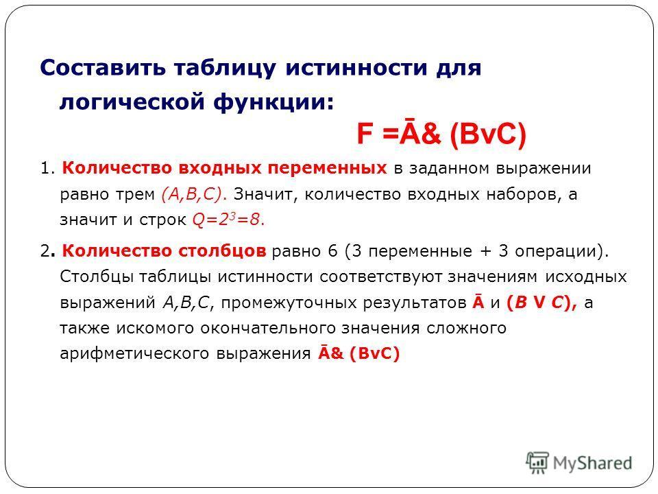 Составить таблицу истинности для логической функции: 1. Количество входных переменных в заданном выражении равно трем (A,B,C). Значит, количество входных наборов, а значит и строк Q=2 3 =8. 2. Количество столбцов равно 6 (3 переменные + 3 операции).