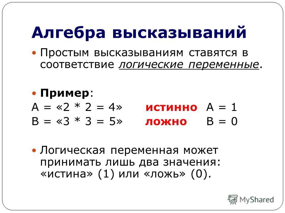 Алгебра высказываний Простым высказываниям ставятся в соответствие логические переменные. Пример: А = «2 * 2 = 4»истинно А = 1 В = «3 * 3 = 5»ложно В = 0 Логическая переменная может принимать лишь два значения: «истина» (1) или «ложь» (0).