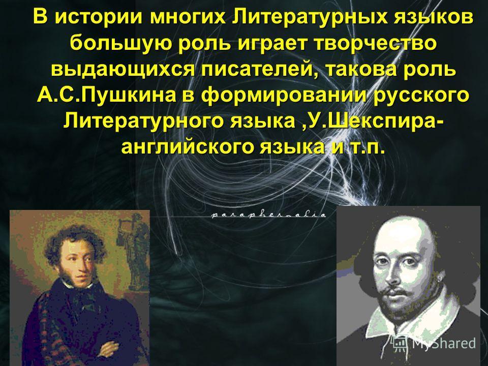 В истории многих Литературных языков большую роль играет творчество выдающихся писателей, такова роль А.С.Пушкина в формировании русского Литературного языка,У.Шекспира- английского языка и т.п.