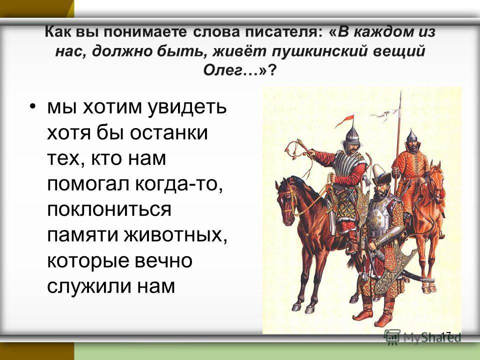 Как вы понимаете слова писателя: «В каждом из нас, должно быть, живёт пушкинский вещий Олег…»? мы хотим увидеть хотя бы останки тех, кто нам помогал когда-то, поклониться памяти животных, которые вечно служили нам 17
