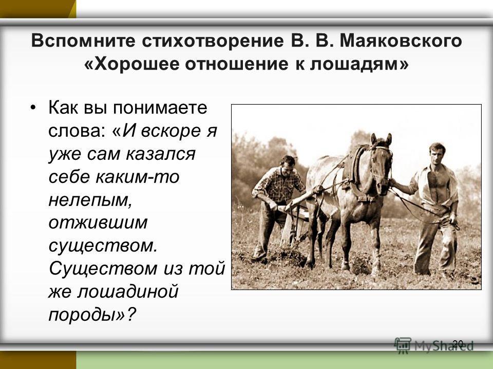 Вспомните стихотворение В. В. Маяковского «Хорошее отношение к лошадям» Как вы понимаете слова: «И вскоре я уже сам казался себе каким-то нелепым, отжившим существом. Существом из той же лошадиной породы»? 20