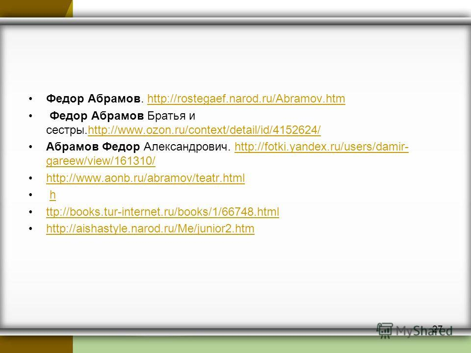 Федор Абрамов. http://rostegaef.narod.ru/Abramov.htmhttp://rostegaef.narod.ru/Abramov.htm Федор Абрамов Братья и сестры.http://www.ozon.ru/context/detail/id/4152624/http://www.ozon.ru/context/detail/id/4152624/ Абрамов Федор Александрович. http://fot