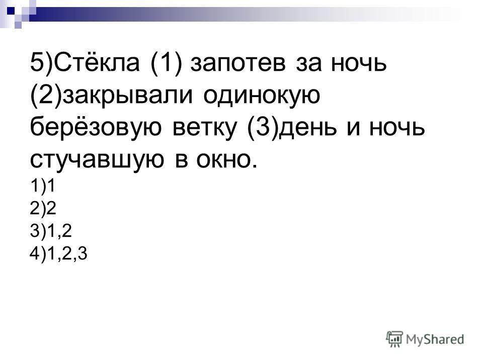 5)Стёкла (1) запотев за ночь (2)закрывали одинокую берёзовую ветку (3)день и ночь стучавшую в окно. 1)1 2)2 3)1,2 4)1,2,3