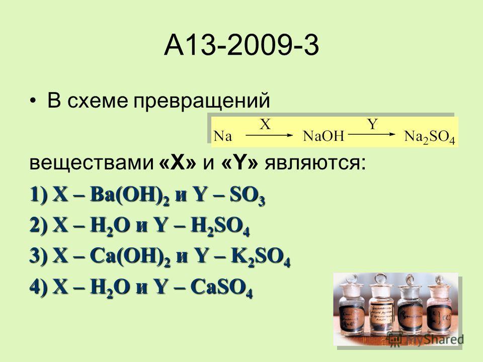 A13-2009-3 В схеме превращений веществами «X» и «Y» являются: 1) X – Ba(OH) 2 и Y – SO 3 2) X – H 2 O и Y – H 2 SO 4 3) X – Ca(OH) 2 и Y – K 2 SO 4 4) X – H 2 O и Y – CaSO 4