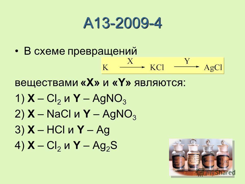A13-2009-4 В схеме превращений веществами «X» и «Y» являются: 1) X – Cl 2 и Y – AgNO 3 2) X – NaCl и Y – AgNO 3 3) X – HCl и Y – Ag 4) X – Cl 2 и Y – Ag 2 S