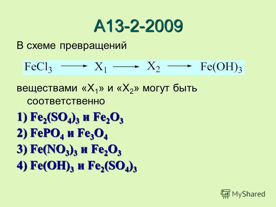 А13-2-2009 В схеме превращений веществами «X 1 » и «X 2 » могут быть соответственно 1) Fe2(SO4)3 и Fe2O3 2) FePO4 и Fe3O4 3) Fe(NO3)3 и Fe2O3 4) Fe(OH)3 и Fe2(SO4)3