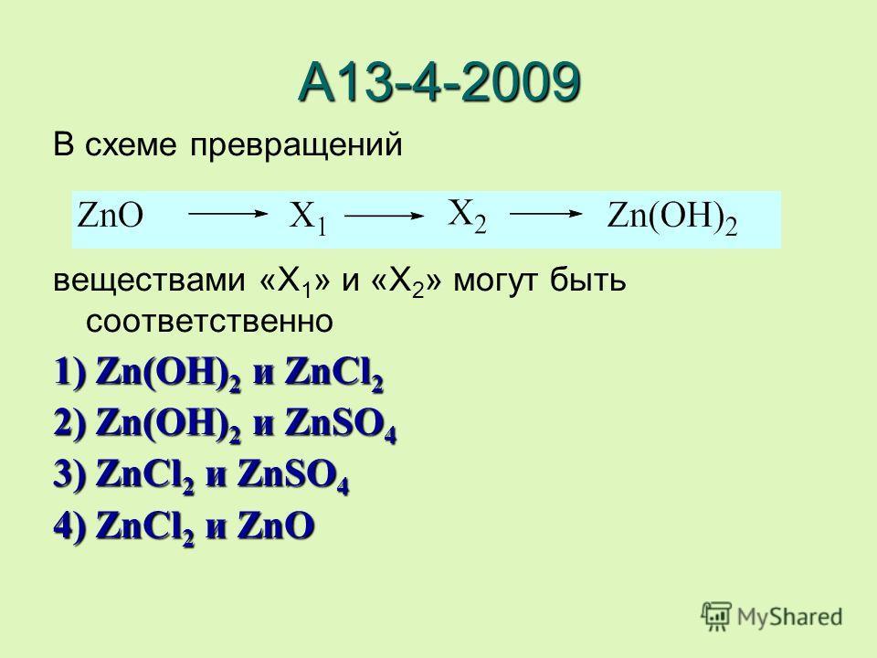 А13-4-2009 В схеме превращений веществами «X 1 » и «X 2 » могут быть соответственно 1) Zn(OH)2 и ZnCl2 2) Zn(OH)2 и ZnSO4 3) ZnCl2 и ZnSO4 4) ZnCl2 и ZnO