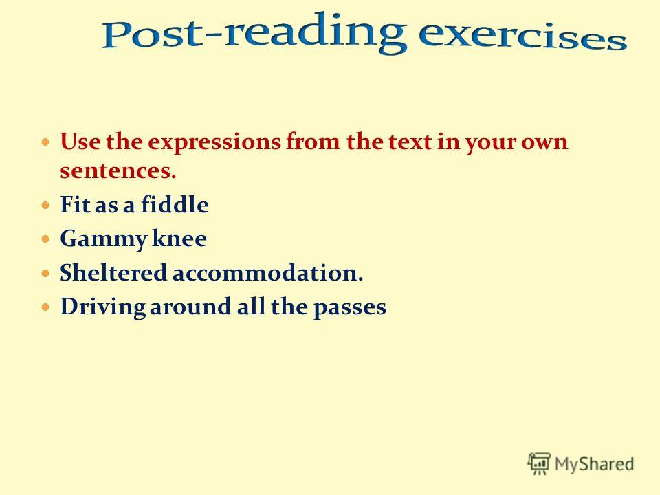 Use the expressions from the text in your own sentences. Fit as a fiddle Gammy knee Sheltered accommodation. Driving around all the passes