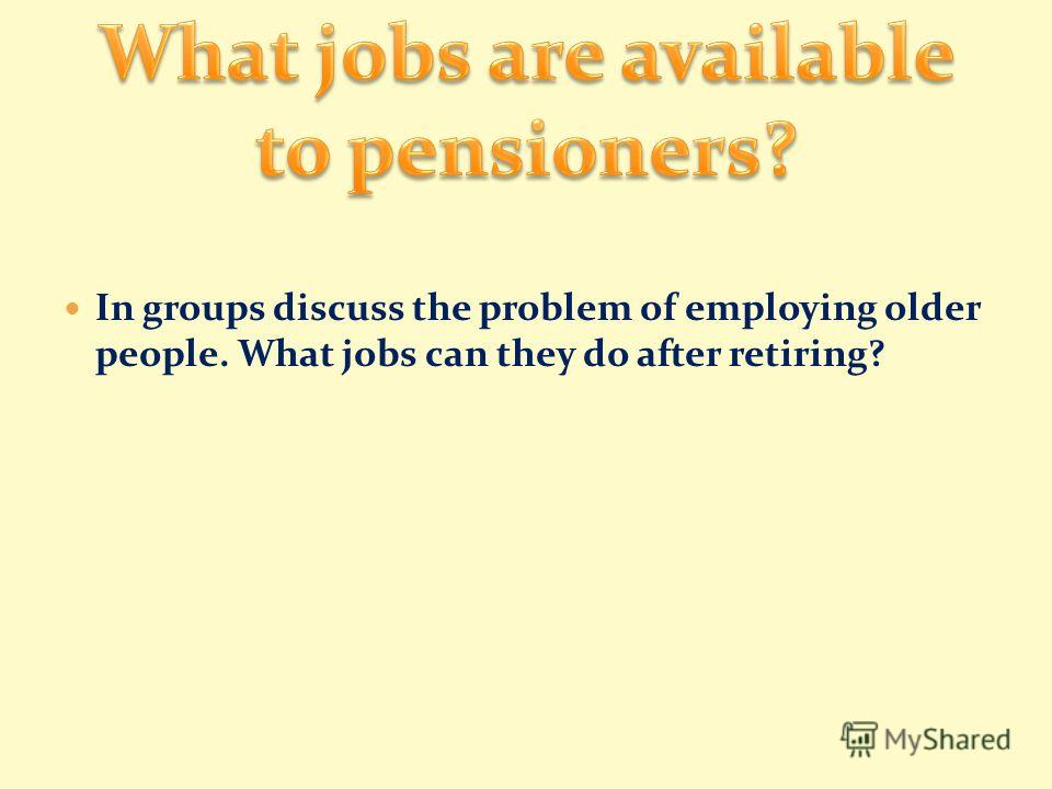 In groups discuss the problem of employing older people. What jobs can they do after retiring?